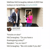 "Birthday, Calvin Johnson, and Funny: Matthew McConaughey delivers 4,500 free  turkeys on his birthday bit.ly/2zn5OIR  Jared Smith  @jaredscott  *knocks on door*  McConaughey: ""Do you havea  thanksgiving turkey?'""  Resident: ""no, no l don't""  McConaughey: ""Be a lot cooler if you did.""  411 Alright, alright, alright @whitepeoplehumor"