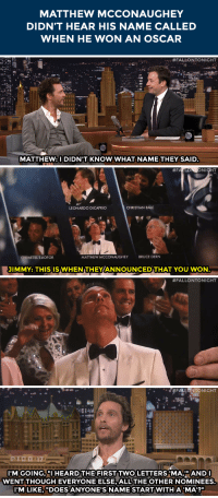 "<p><a href=""http://www.nbc.com/the-tonight-show/segments/20351"" target=""_blank"">&ldquo;Ma&rdquo; was on the show</a> last night.</p>: MATTHEW MCCONAUGHEY  DIDN'T HEAR HIS NAME CALLED  WHEN HE WON AN OSCAR   :::: #FALLONTONIGHT  MATTHEW: I DIDN'T KNOW WHAT NAMETHEY SAID   #F  LEONARDO DICAPRIO  CHRISTIAN BALE  CHIWETEL EJOFOR  MATTHEW MCCONAUGHEY  BRUCE DERN  JIMMY: THISISWHENTHEY/ANNOUNCEDTHAT YOU WON   #FALLONTONIGHT   ˊ-梦FALL  NTONIGHT  tut  100  IM GOING, IHEARD THE FIRST TWO LETTERS 'MA,""ANDI  WENT THOUGH EVERYONE ELSE, ALL THE OTHER NOMINEES.  IM LIKE, ""DOES ANYONE'S NAME START WITH A 'MA'?"" <p><a href=""http://www.nbc.com/the-tonight-show/segments/20351"" target=""_blank"">&ldquo;Ma&rdquo; was on the show</a> last night.</p>"