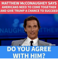 Matthew McConaughey, Memes, and Trump: MATTHEW McCONAUGHEY SAYS  AMERICANS NEED TO COME TOGETHER  AND GIVE TRUMP A CHANCE TO SUCCEED  NAU  Strombo  DO YOU AGREE  WITH HIM?