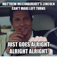 Alright: MATTHEW MCCONAUGHEYS LINCOLN  CAN'T MAKE LEFT TURNS  JUST GOES  ALRIGHT  ALRIGHT ALRIGHT  memecrunch.com