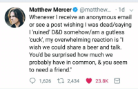 """<p>Matt Mercer being wholesome to the internet via /r/wholesomememes <a href=""""http://ift.tt/2Bcqo07"""">http://ift.tt/2Bcqo07</a></p>: Matthew Mercer@matthew... 1d  Whenever I receive an anonvmous email  or see a post wishing I was dead/saying  l ruined D&D Somehow/am a gutless  'cuck, my overwhelming reaction is  wish we could share a beer and talk.  You'd be surprised how much we  probably have in common, & you seem  to need a friend.""""  1,626 t. 2,434 23.8K <p>Matt Mercer being wholesome to the internet via /r/wholesomememes <a href=""""http://ift.tt/2Bcqo07"""">http://ift.tt/2Bcqo07</a></p>"""