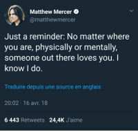 <p>Matt Mercer being wholesome, as always</p>: Matthew Mercer  @matthewmercer  Just a reminder: No matter where  you are, physically or mentally,  someone out there loves you.  know l do  Traduire depuis une source en anglais  20:02 16 avr. 18  6 443 Retweets 24,4K J'aime <p>Matt Mercer being wholesome, as always</p>