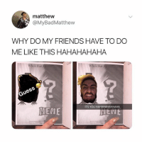 Friends, Meme, and Girl Memes: matthew  @MyBadMatthew  WHY DO MY FRIENDS HAVE TO DO  ME LIKE THIS HAHAHAHAHA  Co  Who's that(  Who's thatA  ITS YOU HAHAHAHAHHAHA  MEME  VIEME The @holymemebible has to be the funniest thing ever 😂 I'm buying this for all my friends while they're on sale
