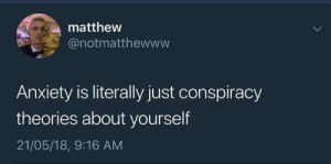 conspiracy theories: matthew  @notmatthewwvw  Anxiety is literally just conspiracy  theories about yourself  21/05/18, 9:16 AM
