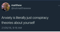 Memes, Weed, and Anxiety: matthew  @notmatthewww  Anxiety is literally just conspiracy  theories about yourself  21/05/18, 9:16 AM Follow @cannaforniafarms if you smoke weed 🍁💨
