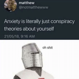 Oh shit u right by Nobodyneedstoknow_ MORE MEMES: matthew  @notmatthewww  Anxiety is literally just conspiracy  theories about yourself  21/05/18, 9:16 AM  oh shit Oh shit u right by Nobodyneedstoknow_ MORE MEMES