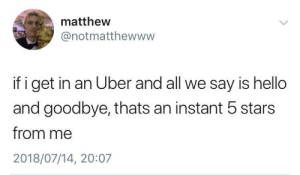 Hello, Uber, and Stars: matthew  @notmatthewww  if i get in an Uber and all we say is hello  and goodbye, thats an instant 5 stars  from me  2018/07/14, 20:07 Introverts unite