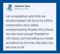 Party, History, and Russia: Matthew Ryan  @MRyan1154  I am a republican who think we  should impeach 45, he is not a REAL  conservative, he is clearly  compromised by Russia, he's a fraud  he's the most corrupt President in  US history, I am not selling my morals  and ethics for this man. My party has  become a cult