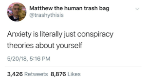 Trash, Anxiety, and Conspiracy: Matthew the human trash bag  @trashythisis  Anxiety is literally just conspiracy  theories about yourself  5/20/18, 5:16 PM  3,426 Retweets 8,876 Likes