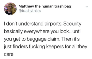 Fucking, Trash, and Human: Matthew the human trash bag  @trashythisis  I don't understand airports. Security  basically everywhere you look.. until  you get to baggage claim. Then it's  just finders fucking keepers for all they  care Finders keepers