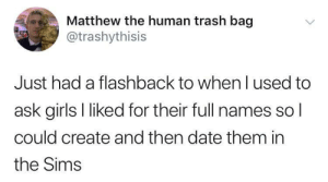 Girls, The Sims, and Trash: Matthew the human trash bag  @trashythisis  Just had a flashback to when l used to  ask girls l liked for their full names sol  could create and then date them in  the Sims Meirl