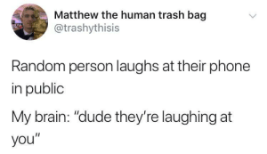 """Dank, Dude, and Memes: Matthew the human trash bag  @trashythisis  Random person laughs at their phone  in public  My brain: """"dude they're laughing at  you"""" Meirl by Its_Matt FOLLOW HERE 4 MORE MEMES."""