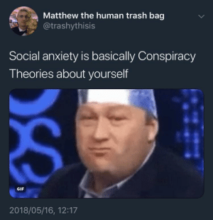 Dank, Gif, and Memes: Matthew the human trash bag  @trashythisis  Social anxiety is basically Conspiracy  Theories about yourself  GIF  2018/05/16, 12:17 Meirl by Its_Matt FOLLOW HERE 4 MORE MEMES.