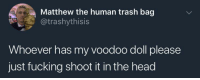 Fucking, Head, and Trash: Matthew the human trash bag  @trashythisis  Whoever has my voodoo doll please  just fucking shoot it in the head Meirl