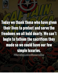 Thank you to all those who have served, or who serve their country to this day. You're an inspiration! MarvelousJokes: MATTHEW WILSON  Today we thank those who have given  their lives to protect and serve the  freedoms we all hold dearly. We can't  begin to fathom the sacrifices they  made so we could have our few  simple luxuries.  Thank you to all those who have served, or who serve their country to this day. You're an inspiration! MarvelousJokes