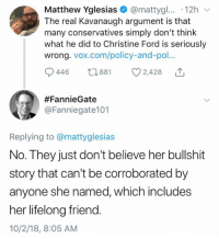(GC): Matthew Yglesias@mattygl... .12h  The real Kavanaugh argument is that  many conservatives simply don't think  what he did to Christine Ford is seriously  wrong. vox.com/policy-and-po.  446 881 2,428  #FannieGate  @Fanniegate101  Replying to @mattyglesias  No. They just don't believe her bullshit  story that can't be corroborated by  anyone she named, which includes  her lifelong friend.  10/2/18, 8:05 AM (GC)