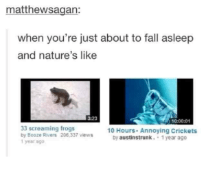 Isn't nature wonderfulomg-humor.tumblr.com: matthewsagan:  when you're just about to fall asleep  and nature's like  3:23  10:00:01  10 Hours- Annoying Crickets  by austinstrunk. 1 year ago  33 screaming frogs  by Booze Rivers 206,337 views  1 year ago Isn't nature wonderfulomg-humor.tumblr.com