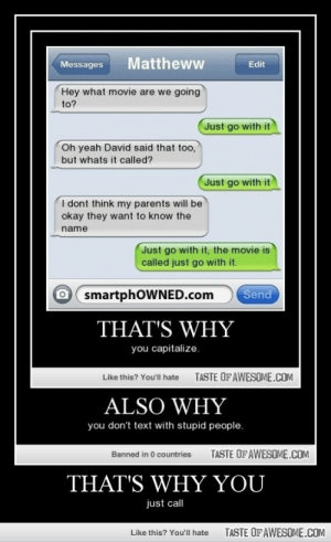 That's Why Youhttp://omg-humor.tumblr.com: Mattheww  Messages  Edit  Hey what movie are we going  to?  Just go with it  Oh yeah David said that too,  but whats it called?  Just go with it  I dont think my parents will be  okay they want to know the  name  Just go with it, the movie is  called just go with it.  O smartphOWNED.com  Send  THAT'S WHY  you capitalize.  TASTE OFAWESOME.COM  Like this? You'll hate  ALSO WHY  you don't text with stupid people.  TASTE OF AWESOME.COM  Banned in 0 countries  THAT'S WHY YOU  just call  TASTE OF AWESOME.COM  Like this? You'll hate That's Why Youhttp://omg-humor.tumblr.com