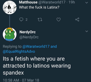 Latinos, Fuck, and Fetish: Matthouse @Waratworld17 19h  What the fuck is Latinx?  2  NerdyOrc  @NerdyOrc  Replying to@Waratworld17 and  @EqualRightsAdvo  Its a fetish where you are  attracted to latinos wearing  spandex  10:58 AM 07 Mar 18 Somos Latinos. No somos un tipo de Kleenex.
