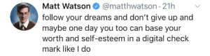 .: @matthwatson 21h  Matt Watson  follow your dreams and don't give up and  maybe one day you too can base your  worth and self-esteem in a digital check  mark like I do .