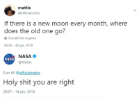 Nasa, Shit, and Moon: mattis  @officialmattis  If there is a new moon every month, where  does the old one go?  Översätt från engelska  05:36- 20 jan. 2018  NASA  @NASA  NASA  Svar till officialmattis  Holy shit you are right  20:07 14 jan. 2018 <p>Top 10 questions science still can't answer</p>