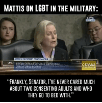 "Memes, Zero, and Cunt: MATTIS ON LGBTIN THE MILITARY:  LIVE  10:57 am ET  DEFENSE SECRETARY CONFIRMATION  MRS. Senate Armed Services Committee  GSPAN3  C-span Org  ""FRANKLY, SENATOR, l'VE NEVER CARED MUCH  ABOUT TWO CONSENTING ADULTS AND WHO  THEY GO TO BED WITH."" ""I would like in writing---""   Fuck off with that bullshit, he answered your question already cunt. Quit trying to smear this highly respected, knowledgeable, warfighter leader.   Leftists are running out of ideas to falsely accuse others who don't agree with them. Identity politics doesn't work anymore, calling someone ""Homophobic"", ""Racist"", ""Misogynistic"", ""Transphobic"", ""Islamaphobic"" doesn't work anymore.   A bunch of IV school johnny pencil pusher politicians who have absolutely ZERO military experience should NOT dictate how the military should do its job."