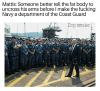 Fucking, Funny, and Meme: Mattis: Someone better tell the fat body to  uncross his arms before I make the fucking  Navy a department of the  Navy a department of the Coast Guard  Pop smoke Nah it's cool. It's not like that's THE SECRETARY OF DEFENSE or anything. . . . military militaryhumor militarymemes army navy airforce coastguard usa patriot veteran marines usmc airborne meme funny followme troops ArmedForces militarylife popsmoke