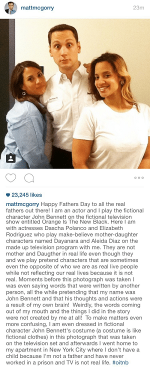 Clothes, Fathers Day, and Life: mattmcgorry  23m  23,245 likes  mattmcgorry Happy Fathers Day to all the real  fathers out there! I am an actor and I play the fictional  character John Bennett on the fictional television   show entitled Orange Is The New Black. Here I am  with actresses Dascha Polanco and Elizabeth  Rodriguez who play make-believe mother-daughter  characters named Dayanara and Aleida Diaz on the  made up television program with me. They are not  mother and Daugther in real life even though they  and we play pretend characters that are sometimes  even the opposite of who we are as real live people  while not reflecting our real lives because it is not  real. Moments before this photograph was taken I  was even saying words that were written by another  person, all the while pretending that my name was  John Bennett and that his thoughts and actions were  a result of my own brain! Weirdly, the words coming  out of my mouth and the things I did in the story  were not created by me at all! To make matters even  more confusing, I am even dressed in fictional  character John Bennett's costume (a costume is like  fictional clothes) in this photograph that was taken  on the television set and afterwards I went home to  my apartment in New York City where I don't have a  child because I'm not a father and have never  worked in a prison and TV is not real life. notjackwhite:  IM SCREAMING THAT HE HAD TO DO THIS