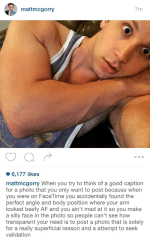 Captions For: mattmcgorry  7m  o O O  6,177 likes  mattmcgorry When you try to think of a good caption  for a photo that you only want to post because when  you were on FaceTime you accidentally found the  perfect angle and body position where your arm  looked beefy AF and you ain't mad at it so you make  a silly face in the photo so people can't see how  transparent your need is to post a photo that is solely  for a really superficial reason and a attempt to seelk  validation