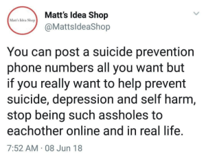 Life, Phone, and Depression: Matt's Idea Shop  @MattsldeaShop  Matt's Idea Shop  You can post a suicide prevention  phone numbers all you want but  if you really want to help prevent  suicide, depression and self harm  stop being such assholes to  eachother online and in real life  7:52 AM 08 Jun 18 Be better to each other