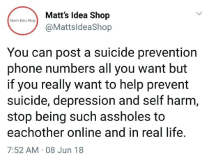 Life, Phone, and True: Matt's Idea Shop  @MattsldeaShop  Matt's Idea Shop  You can post a suicide prevention  phone numbers all you want but  if you really want to help prevent  suicide, depression and self harm  stop being such assholes to  eachother online and in real life  7:52 AM 08 Jun 18 This is true. We should all be better to eachother.