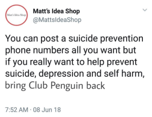 Club, Phone, and Depression: Matts ldea Shop  @MattsldeaShop  Matt's Idea Shop  You can post a suicide prevention  phone numbers all you want but  if you really want to help prevent  suicide, depression and self harm  bring Club Penguin back  7:52 AM 08 Jun 18