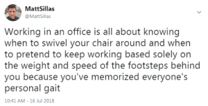 meirl by mrTALKINGDUCK FOLLOW HERE 4 MORE MEMES.: MattSillas  @MattSillas  Working in an office is all about knowing  when to swivel your chair around and when  to pretend to keep working based solely on  the weight and speed of the footsteps behind  you because you've memorized everyone's  personal gait  10:41 AM-16 Jul 2018 meirl by mrTALKINGDUCK FOLLOW HERE 4 MORE MEMES.