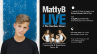 Dank, Ferguson, and 🤖: Matty B  LIVE  & The Haschak Sisters  at  Ferguson Hall Straz Center  Tampa, FL  Tickets & VIP Meet &Greet on sale  Friday, February 10th 10am  Visit:  MattyBRaps.com/events  for all ticket and event infomation  Saturday, April 1st, 2017  Doors 6pm I Show 7pm  Straz Center Ferguson Hall  1010 N. Macinnes Pl  Tampa, FL 33602 Very excited to announce coming to Tampa, Florida on Saturday April 1, 2017. Tickets go on sale Friday February 10, 2017. http://mattybraps.com/events