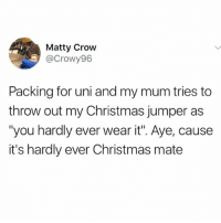 """Christmas, Memes, and 🤖: Matty Crow  @Crowy96  Packing for uni and my mum tries to  throw out my Christmas jumper as  """"you hardly ever wear it"""". Aye, cause  it's hardly ever Christmas mate If you aren't following @awfulbanter you may as well delete insta 😂😂"""