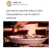 John Cena, Memes, and Video: matty, mo  @MonrovianPrince  just need to have this video of John  Cena posted so l can re-watch it  whenever 🤣Legendary
