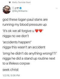 """Blackpeopletwitter, God, and Netflix: Matty Sumida liked  @SkyWilliams  god these logan paul stans are  running my blood pressure up  'it's ok we all forgive u  nigga no we don't  'accidents happen!""""  nigga this wasn't an accident  'omg he didn't do anything wrong!1!  nigga he did a stand up routine next  to a lifeless corpse  seek christ  1/2/18, 5:06 PM <p>Give my man Logan a Netflix special. (via /r/BlackPeopleTwitter)</p>"""
