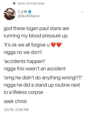 """God, Netflix, and Omg: Matty Sumida liked  @SkyWilliams  god these logan paul stans are  running my blood pressure up  'it's ok we all forgive u  nigga no we don't  'accidents happen!""""  nigga this wasn't an accident  'omg he didn't do anything wrong!1!  nigga he did a stand up routine next  to a lifeless corpse  seek christ  1/2/18, 5:06 PM Give my man Logan a Netflix special."""