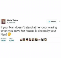 Memes, House, and 🤖: Matty Taylor  Follow  Matty 96  If your Nan doesn't stand at her door waving  when you leave her house, is she really your  Nan?  1,656 6,746 Is she!?