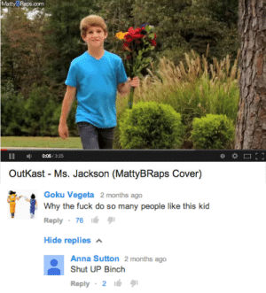 Anna, Goku, and Ms. Jackson: MattyB Raps.com  0:05/3:25  OutKast - Ms. Jackson (MattyBRaps Cover)   Goku Vegeta 2 months ago  Why the fuck do so many people like this kid  Reply 7616  Hide replies  Anna Sutton 2 months ago  Shut UP Binch  Reply 2 frankenfemme:  swagmage420:  The origins of binch  Know your herstory