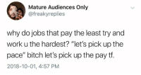 """Bitch, Dank, and Work: Mature Audiences Only  @freakyreplies  why do jobs that pay the least try and  work u the hardest? """"let's pick up the  pace"""" bitch let's pick up the pay tf.  2018-10-01, 4:57 PM"""