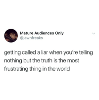 World, Girl Memes, and Truth: Mature Audiences Only  @jawnfreaks  getting called a liar when you're telling  nothing but the truth is the most  frustrating thing in the world