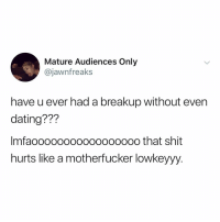 Dating, Memes, and Shit: Mature Audiences Only  @jawnfreaks  have u ever had a breakup without even  dating???  Imfaoooo000000ooo0000 that shit  hurts like a motherfucker lowkeyyy Heh