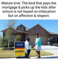 #FoodForThought: Mature love: The kind that pays the  mortgage & picks up the kids after  school is not based on infatuation  but on affection & respect.  SOLD  DR HORTON #FoodForThought