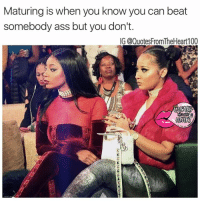 I'm just letting you make it, you should thank me 💯💯😂😜 SWYD and Follow the hottest quote pages on Instagram @quotesfromtheheart100 @badbitchproblemz @prettybossytees @2realforig facts realtalk realshit growth maturity atl atlanta securethebag fuckeverythingelse Photo credit: @charliesangelll @tommiee_: Maturing is when you know you can beat  somebody ass but you don't.  IG (@QuotesFromTheHeart100 I'm just letting you make it, you should thank me 💯💯😂😜 SWYD and Follow the hottest quote pages on Instagram @quotesfromtheheart100 @badbitchproblemz @prettybossytees @2realforig facts realtalk realshit growth maturity atl atlanta securethebag fuckeverythingelse Photo credit: @charliesangelll @tommiee_