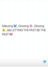 Glowing,  Growing, and The: Maturing W, Growing , Glowing  , && LETTING THE PAST BE THE  PAST