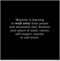 Maturely: Maturity is learning  to walk away from people  and situations that threaten  your peace of mind, values,  self-respect, morals,