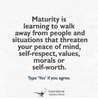 Maturity is  learning to walk  away from people and  situations that threaten  your peace of mind  self-respect, values,  morals or  Type 'Yes' if you agree.  Inspirational  Quotes Genie <3  #Inspirational #Quotes