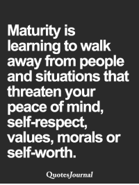 <3: Maturity is  learning to walk  away from people  and situations that  threaten your  peace of mind,  self-respect,  values, morals or  self-worth  Quotes Journal <3