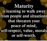 Learning Meme: Maturity  is learning to walk away  from people and situations  that threaten your  peace of mind,  self-respect, value, morals  or self-worth.